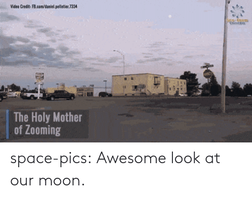 Credit: Video Credit FB.com/daniel. pelletier.1334  The Holy Mother  of Zooming space-pics:  Awesome look at our moon.