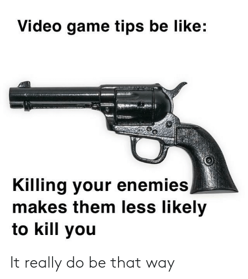 Be Like, Game, and Video: Video game tips be like:  Killing your enemies,  makes them less likely  to kill you It really do be that way