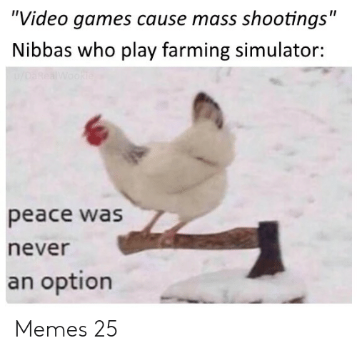 """Memes, Video Games, and Games: """"Video games cause mass shootings""""  Nibbas who play farming simulator:  u/DaRealWookie  peace was  never  an option Memes 25"""