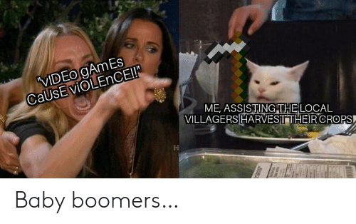 baby boomers: VIDEO gAmEs  CaUsEviOLEnCE!  ME, ASSISTINGITHELOCAL  VILLAGERSHARVESITHEIRCROPS Baby boomers…