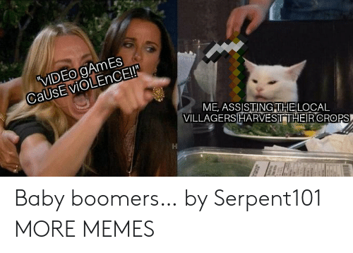 baby boomers: VIDEO gAmEs  CaUsEviOLEnCE!  ME, ASSISTINGITHELOCAL  VILLAGERSHARVESITHEIRCROPS Baby boomers… by Serpent101 MORE MEMES
