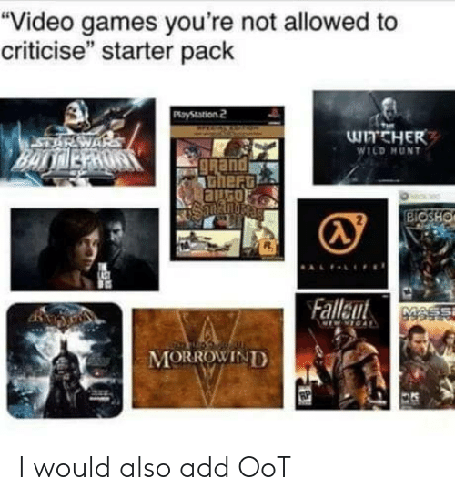 """oot: """"Video games you're not allowed to  criticise"""" starter pack  WITCHER  WILD HUNT  gRand  heru  BIOSHO  Falleut  MORROWINTD I would also add OoT"""
