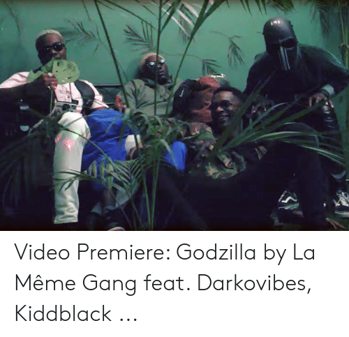 Darkovibes: Video Premiere: Godzilla by La Même Gang feat. Darkovibes, Kiddblack ...