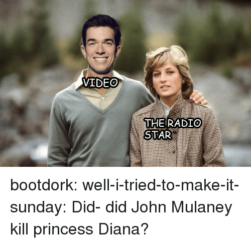 radio star: VIDEO  THE RADIO  STAR bootdork:  well-i-tried-to-make-it-sunday:  Did- did John Mulaney kill princess Diana?