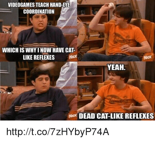 Yeah, Http, and Nick: VIDEOGAMES TEACH HAND-EYE  COORDINATION  WHICH IS WHYI NOW HAVE CAT  LIKE REFLEXES N  NicK  YEAH.  Nick DEAD CAT-LIKE REFLEXES http://t.co/7zHYbyP74A