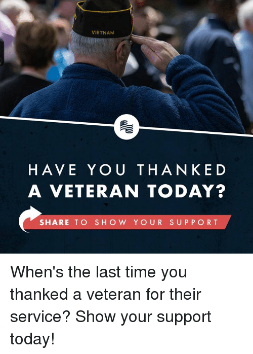 Time, Today, and Vietnam: VIETNAM  HAVE YOU THANKED  A VETERAN TODAY?  SHARE TO SHOW YOUR SUPPORT When's the last time you thanked a veteran for their service? Show your support today!