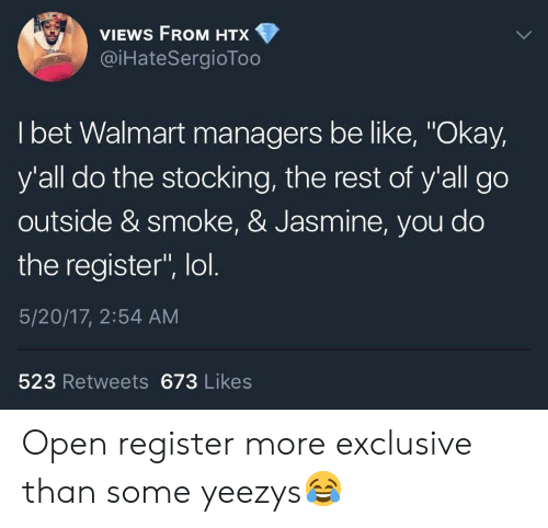 """Be Like, I Bet, and Lol: VIEWS FROM HTX  @iHateSergioToo  I bet Walmart managers be like, """"Okay,  y'all do the stocking, the rest of y'all go  outside & smoke, & Jasmine, you do  the register"""", lol  5/20/17, 2:54 AM  523 Retweets 673 Likes Open register more exclusive than some yeezys😂"""