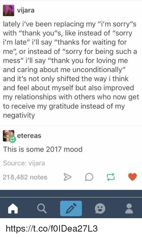 """Mood, Relationships, and Sorry: vijara  lately i've been replacing my m sorry,'s  with """"thank you's, like instead of """"sorry  i'm late"""" i'lIl say """"thanks for waiting for  me"""", or instead of """"sorry for being such a  mess"""" i'll say """"thank you for loving me  and caring about me unconditionally""""  and it's not only shifted the way i think  and feel about myself but also improved  my relationships with others who now get  to receive my gratitude instead of my  negativity  etereas  This is some 2017 mood  Source: vijara  218,482 notes > https://t.co/f0IDea27L3"""