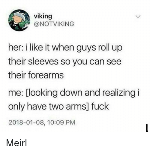 roll up: viking  @NOTVIKING  her: i like it when guys roll up  their sleeves so you can see  their forearms  me: [looking down and realizing i  only have two arms] fuck  2018-01-08, 10:09 PM Meirl
