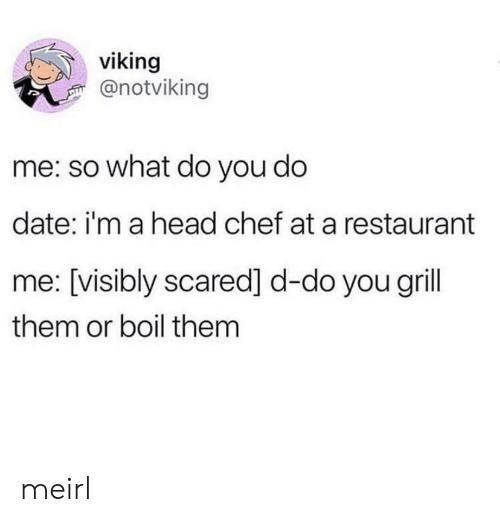 Chef: viking  @notviking  me: so what do you do  date: i'm a head chef at a restaurant  me: [visibly scared] d-do you grill  them or boil them meirl