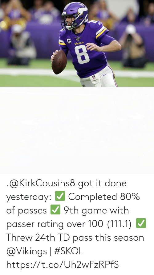 Memes, Nfl, and Game: VIKINGS  NFL .@KirkCousins8 got it done yesterday: ✅ Completed 80% of passes ✅ 9th game with passer rating over 100 (111.1) ✅ Threw 24th TD pass this season  @Vikings | #SKOL https://t.co/Uh2wFzRPfS