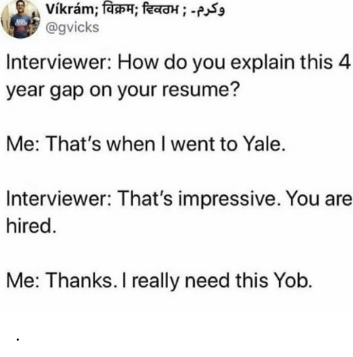 How Do You: vikram; विक्रम; दिवठभ ; -  @gvicks  Interviewer: How do you explain this 4  year gap on your resume?  Me: That's when I went to Yale.  Interviewer: That's impressive. You are  hired.  Me: Thanks. I really need this Yob. .