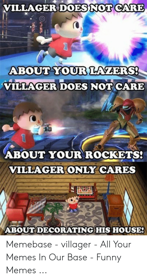 Villager Meme: VILLAGER DOES NOT CARE  ABOUT YOUR LAZERS!  VILLAGER DOES NOT CARE  ABOUT YOUR ROCKETS!  VILLAGER ONLY CARES  ABOUT DECORATING HIS HOUSE! Memebase - villager - All Your Memes In Our Base - Funny Memes ...