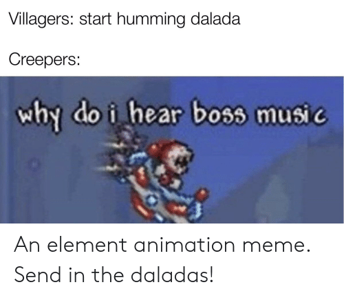 Animation Meme: Villagers: start humming dalada  Creepers:  why do i hear boss music An element animation meme. Send in the daladas!