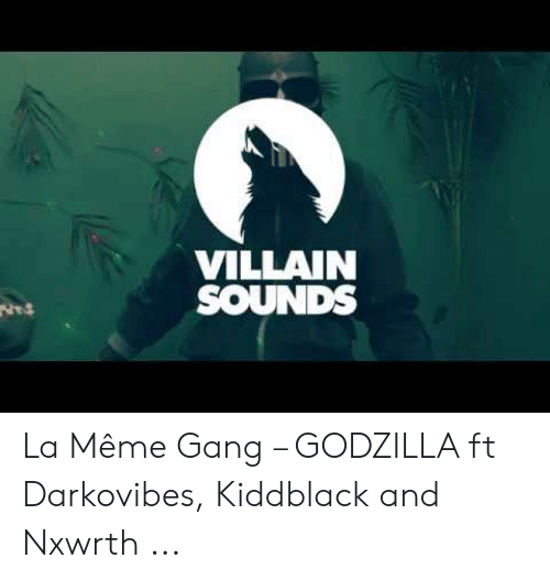 Darkovibes: VILLAIN  SOUNDS La Même Gang – GODZILLA ft Darkovibes, Kiddblack and Nxwrth ...
