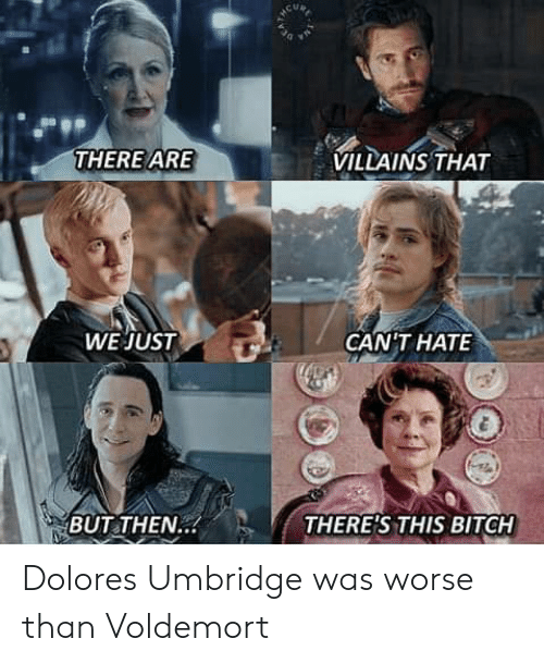 this bitch: VILLAINS THAT  THERE ARE  WE JUST  GANTHAΤΕ  THERE'S THIS BITCH  BUT THEN.. Dolores Umbridge was worse than Voldemort