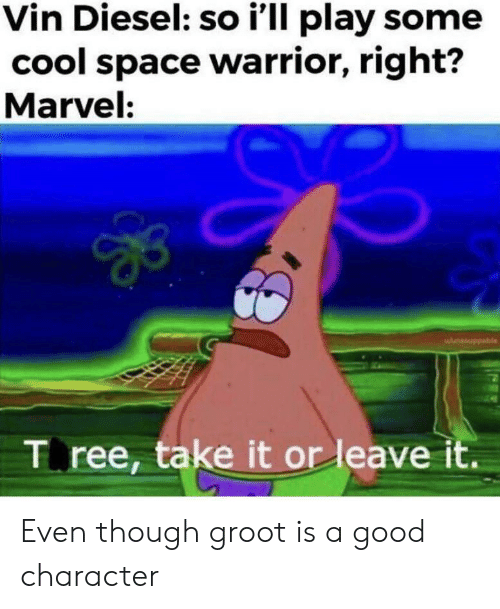 Vin Diesel, Cool, and Diesel: Vin Diesel: so i'll play some  cool space warrior, right?  Marvel:  wunsouppable  T ree, take it or leave it. Even though groot is a good character