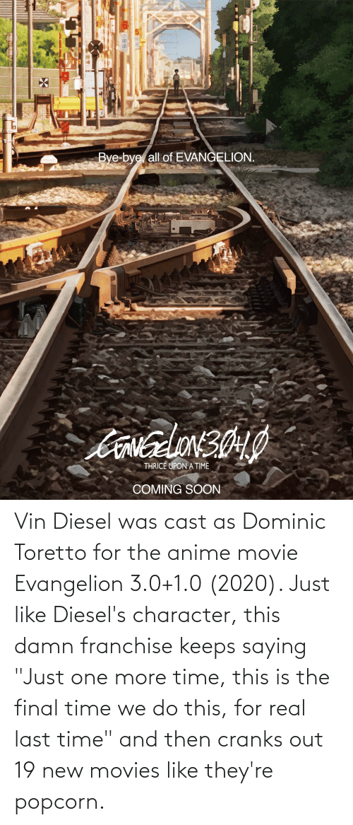 """3 0: Vin Diesel was cast as Dominic Toretto for the anime movie Evangelion 3.0+1.0 (2020). Just like Diesel's character, this damn franchise keeps saying """"Just one more time, this is the final time we do this, for real last time"""" and then cranks out 19 new movies like they're popcorn."""
