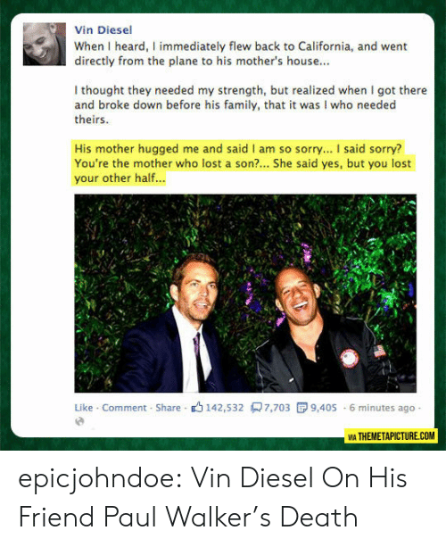 California: Vin Diesel  When I heard, I immediately flew back to California, and went  directly from the plane to his mother's house...  I thought they needed my strength, but realized when I got there  and broke down before his family, that it was I who needed  theirs  His mother hugged me and said I am so sorry... I said sorry?  You're the mother who lost a son?... She said yes, but you lost  your other half...  Like Comment Share 142,532 7,703  9,405 6 minutes ago  VIA THEMETAPICTURE.COM epicjohndoe:  Vin Diesel On His Friend Paul Walker's Death