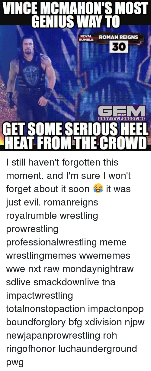 Roman Reigns: VINCE MCMAHON'S MOST  GENIUS WAY TO  i RUMBLE  ROMAN REIGNS  a  ROYAL  30  GRAVITY FOR GOT ME  GET SOME SERIOUS HEEL  HEAT FROM THE CROWDu I still haven't forgotten this moment, and I'm sure I won't forget about it soon 😂 it was just evil. romanreigns royalrumble wrestling prowrestling professionalwrestling meme wrestlingmemes wwememes wwe nxt raw mondaynightraw sdlive smackdownlive tna impactwrestling totalnonstopaction impactonpop boundforglory bfg xdivision njpw newjapanprowrestling roh ringofhonor luchaunderground pwg