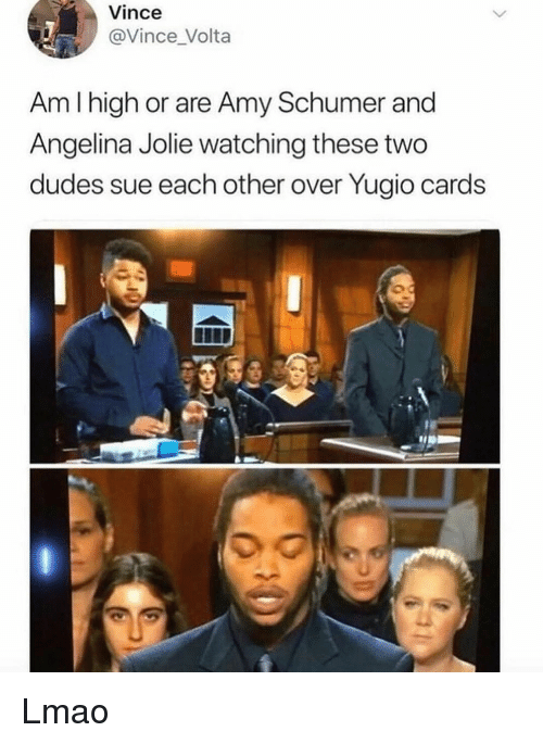 angelina: Vince  @Vince _Volta  Am I high or are Amy Schumer and  Angelina Jolie watching these two  dudes sue each other over Yugio cards  0 Lmao