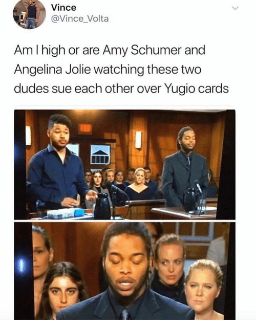 angelina: Vince  @Vince_Volta  Am I high or are Amy Schumer and  Angelina Jolie watching these two  dudes sue each other over Yugio cards  0