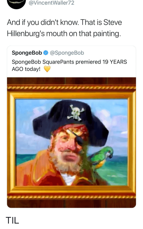 19 Years: @VincentWaller72  And if you didn't know. That is Steve  Hillenburg's mouth on that painting  SpongeBob @SpongeBob  SpongeBob SquarePants premiered 19 YEARS  AGO today! TIL