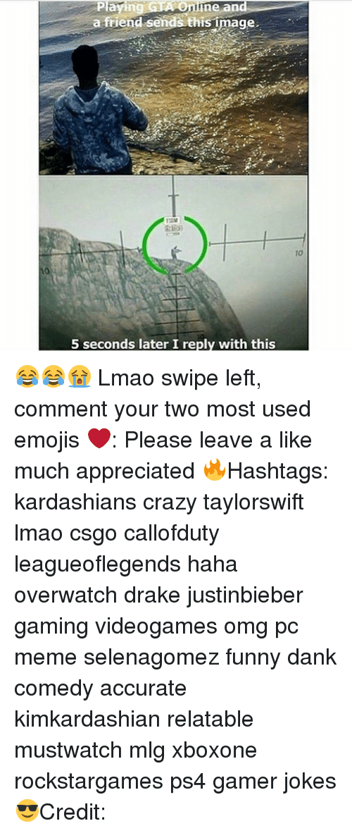Funny Dank: ving Pla  Oninne and  a friend sends thisimage.  5 seconds later I reply with this 😂😂😭 Lmao swipe left, comment your two most used emojis ❤️: Please leave a like much appreciated 🔥Hashtags: kardashians crazy taylorswift lmao csgo callofduty leagueoflegends haha overwatch drake justinbieber gaming videogames omg pc meme selenagomez funny dank comedy accurate kimkardashian relatable mustwatch mlg xboxone rockstargames ps4 gamer jokes 😎Credit: