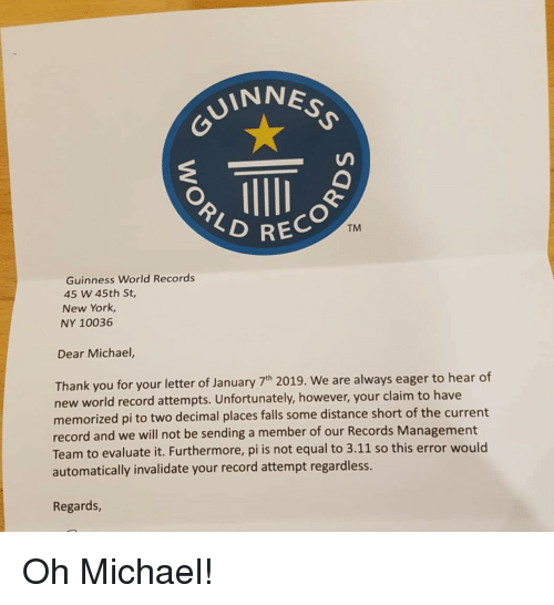 new york ny: VINNES  REC  TM  Guinness World Records  45 W 45th St,  New York,  NY 10036  Dear Michael,  Thank you for your letter of January 7h 2019. We are always eager to hear of  new world record attempts. Unfortunately, however, your claim to have  memorized pi to two decimal places falls some distance short of the current  record and we will not be sending a member of our Records Management  Team to evaluate it. Furthermore, pi is not equal to 3.11 so this error would  automatically invalidate your record attempt regardless.  Regards Oh Michael!