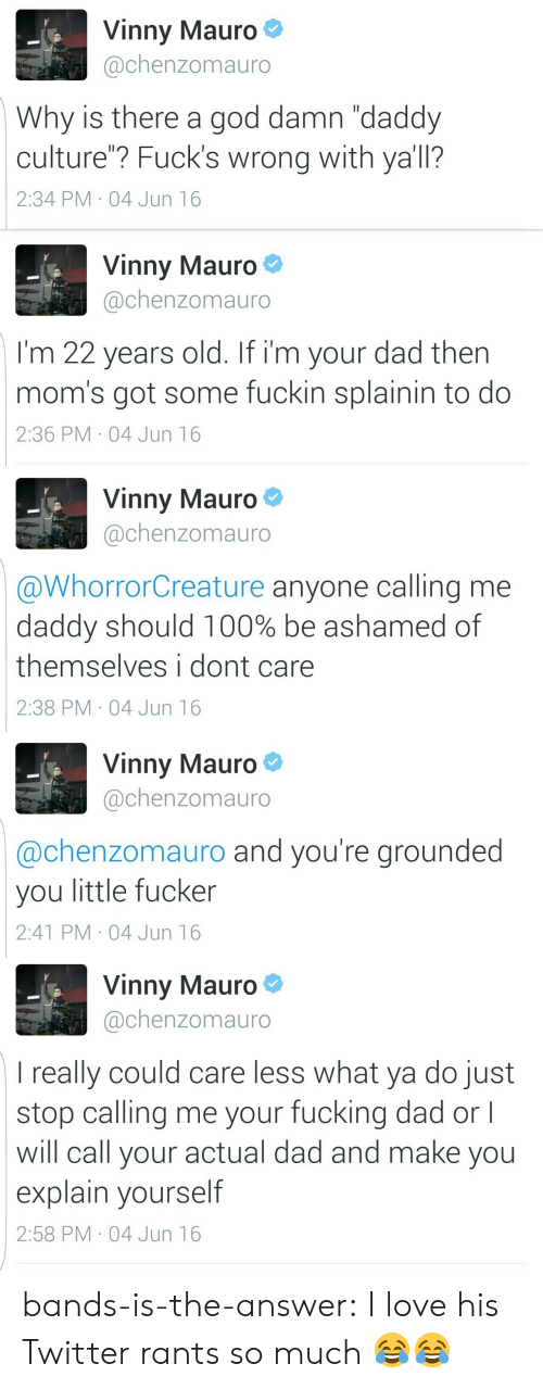 """22 Years Old: Vinny Mauro  @chenzomauro  Why is there a god damn """"daddy  culture""""? Fuck's wrong with ya'll?  2:34 PM 04 Jun 16   Vinny Mauro  @chenzomauro  I'm 22 years old. If i'm your dad then  mom's got some fuckin splainin to do  2:36 PM 04 Jun 16   Vinny Mauro  @chenzomauro  @WhorrorCreature anyone calling me  daddy should 100% be ashamed of  themselves i dont care  2:38 PM 04 Jun 16   Vinny Mauro  @chenzomauro  @chenzomauro and you're grounded  you little fucker  2:41 PM 04 Jun 16   Vinny Mauro  @chenzomauro  I really could care less what ya do just  stop calling me your fucking dad or l  will call your actual dad and make you  explain yourself  2:58 PM 04 Jun 16 bands-is-the-answer:  I love his Twitter rants so much 😂😂"""