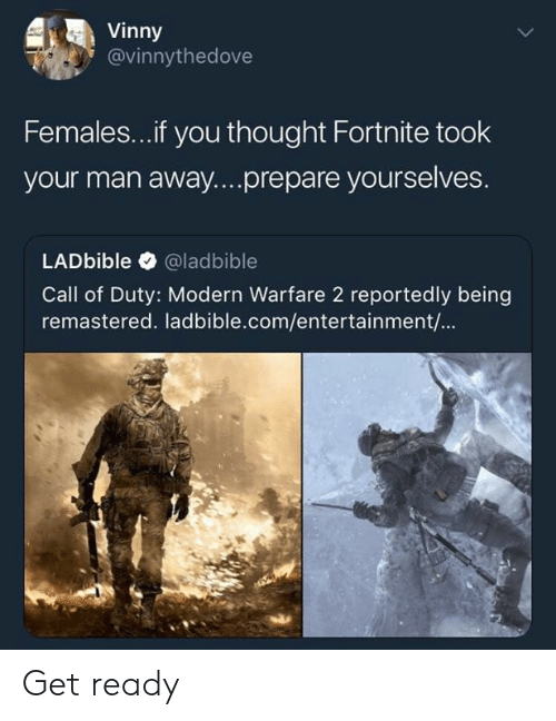 Call of Duty: Vinny  @vinnythedove  Females...if you thought Fortnite took  your man away....prepare yourselves.  LADbible @ladbible  Call of Duty: Modern Warfare 2 reportedly being  remastered. ladbible.com/entertainment/... Get ready