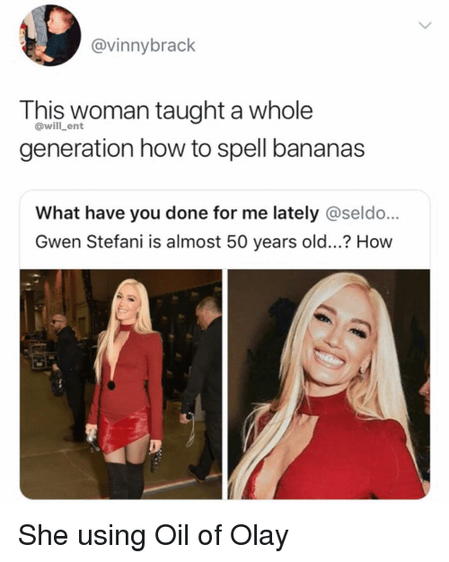 Stefani: @vinnybrack  This woman taught a whole  generation how to spell bananas  @will_ent  What have you done for me lately @seldo...  Gwen Stefani is almost 50 years old...? How She using Oil of Olay