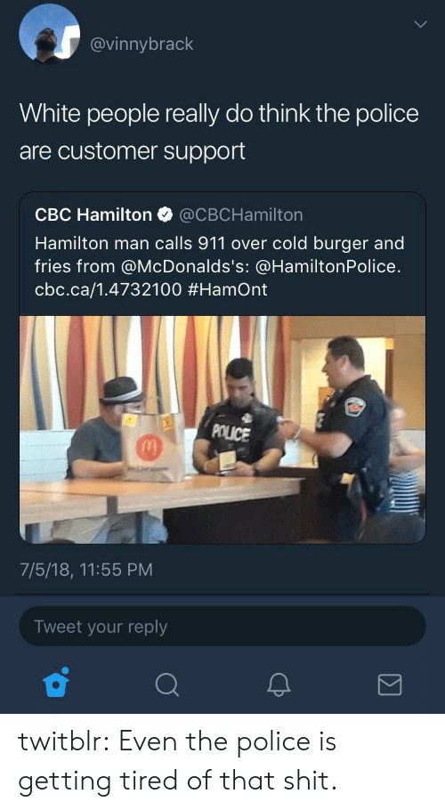 Police, Shit, and Tumblr: @vinnybrack  White people really do think the police  are customer support  CBC Hamilton @CBCHamilton  Hamilton man calls 911 over cold burger and  fries from @McDonalds's: @HamiltonPolice.  cbc.ca/1.4732100 #Hamont  POLICE  7/5/18, 11:55 PM  Tweet your reply twitblr:  Even the police is getting tired of that shit.