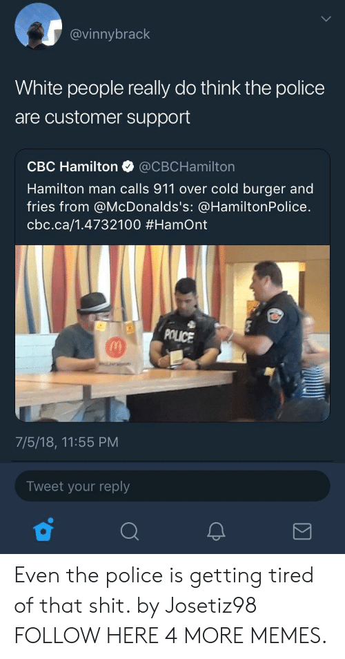 Dank, Memes, and Police: @vinnybrack  White people really do think the police  are customer support  CBC Hamilton @CBCHamilton  Hamilton man calls 911 over cold burger and  fries from @McDonalds's: @HamiltonPolice.  cbc.ca/1.4732100 #Hamont  POLICE  7/5/18, 11:55 PM  Tweet your reply Even the police is getting tired of that shit. by Josetiz98 FOLLOW HERE 4 MORE MEMES.