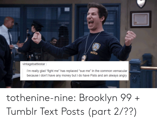 "brooklyn 99: vintagebattlestar  i'm really glad ""fight me"" has replaced ""sue me"" in the common vernacular  because i don't have any money but i do have Fists and am always angry tothenine-nine:    Brooklyn 99 + Tumblr Text Posts (part 2/??)"