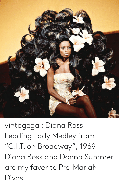 "Diana Ross: vintagegal:  Diana Ross - Leading Lady Medley from ""G.I.T. on Broadway"", 1969   Diana Ross and Donna Summer are my favorite Pre-Mariah Divas"