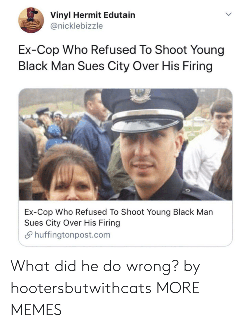 vinyl: Vinyl Hermit Edutain  @nicklebizzle  Ex-Cop Who Refused To Shoot Young  Black Man Sues City Over His Firing  Ex-Cop Who Refused To Shoot Youna Black Man  Sues City Over His Firing  S huffingtonpost.com What did he do wrong? by hootersbutwithcats MORE MEMES