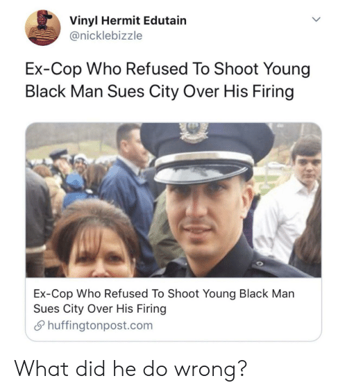 vinyl: Vinyl Hermit Edutain  @nicklebizzle  Ex-Cop Who Refused To Shoot Young  Black Man Sues City Over His Firing  Ex-Cop Who Refused To Shoot Young Black Man  Sues City Over His Firing  Shuffingtonpost.com What did he do wrong?