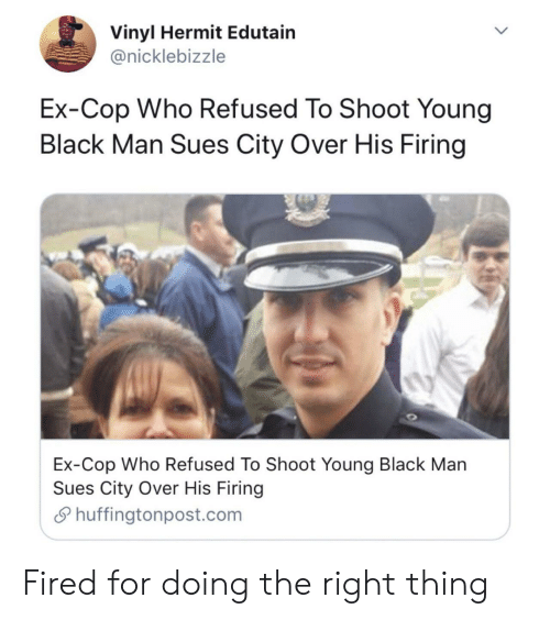 vinyl: Vinyl Hermit Edutain  @nicklebizzle  Ex-Cop Who Refused To Shoot Young  Black Man Sues City Over His Firing  Ex-Cop Who Refused To Shoot Young Black Man  Sues City Over His Firing  Shuffingtonpost.com Fired for doing the right thing