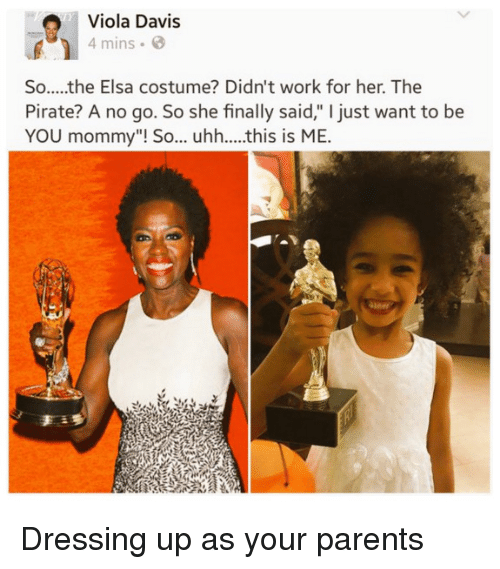 "viola: Viola Davis  4 mins  So.....the Elsa costume? Didn't work for her. The  Pirate? A no go. So she finally said,"" I just want to be  YOU mommy""! So... uhh....this is ME.  an Dressing up as your parents"