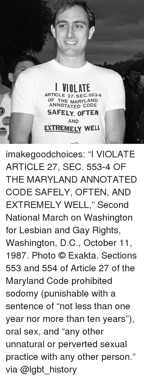 """Maryland: VIOLATE  ARTICLE 27, SEC. 553.4  OF THE MARYLAND  ANNOTATED  SAFELY, OFTEN  AND  EXTREMELY WELL imakegoodchoices:    """"I VIOLATE ARTICLE 27, SEC. 553-4 OF THE MARYLAND ANNOTATED CODE SAFELY, OFTEN, AND EXTREMELY WELL,"""" Second National March on Washington for Lesbian and Gay Rights, Washington, D.C., October 11, 1987. Photo © Exakta.   Sections 553 and 554 of Article 27 of the Maryland Code prohibited sodomy (punishable with a sentence of """"not less than one year nor more than ten years""""), oral sex, and """"any other unnatural or perverted sexual practice with any other person.""""  via @lgbt_history"""