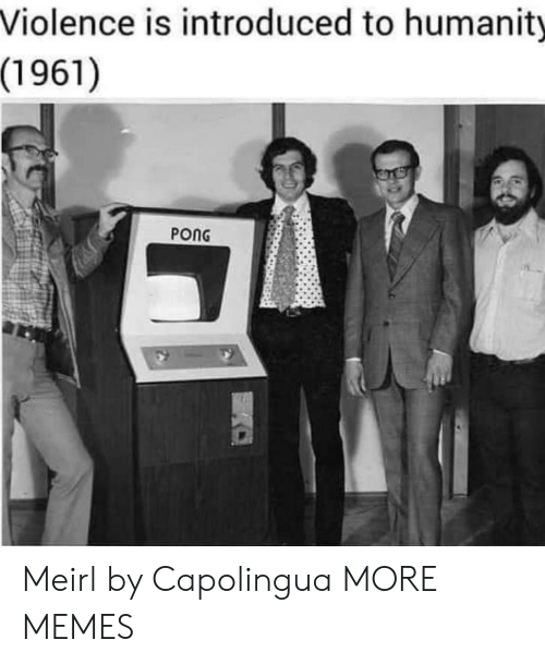 Introduced: Violence is introduced to humanity  (1961)  PONG Meirl by Capolingua MORE MEMES