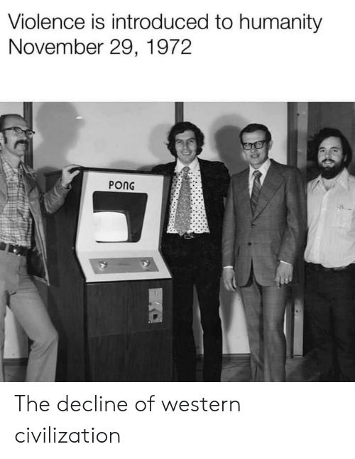 Western: Violence is introduced to humanity  November 29, 1972  PONG The decline of western civilization