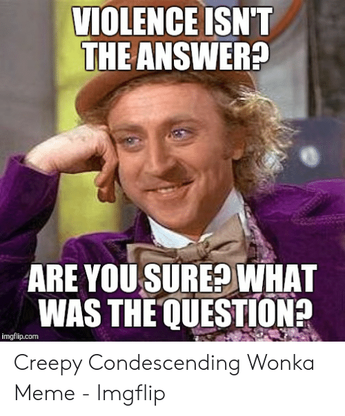 Creepy Condescending: VIOLENCE ISN'T  THE ANSWER?  ARE YOU SURE?WHAT  WAS THE QUESTION  imgflip.com Creepy Condescending Wonka Meme - Imgflip