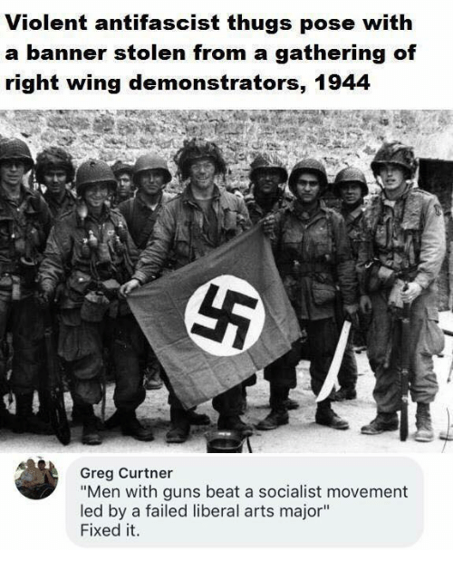 """Guns, Memes, and Socialist: Violent antifascist thugs pose with  a banner stolen g of  right wing demonstrators, 1944  from a gatherin  Greg Curtner  """"Men with guns beat a socialist movement  led by a failed liberal arts major""""  Fixed it."""