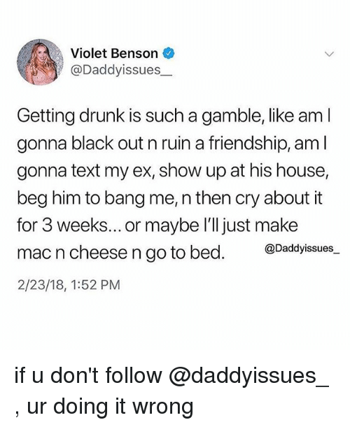 Doing It Wrong: Violet Benson  @Daddyissues_  Getting drunk is such a gamble, like am l  gonna black out n ruin a friendship, am l  gonna text my ex, show up at his house,  beg him to bang me, n then cry about it  for 3 weeks... or maybe l'll just make  mac n cheese n go to bed. @Dadyissues.  2/23/18, 1:52 PM if u don't follow @daddyissues_ , ur doing it wrong