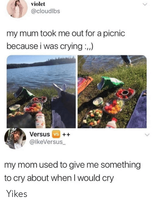 Mum: violet  @cloudlbs  my mum took me out for a picnic  because i was crying :,,)  Versus vs ++  @lkeVersus_  my mom used to give me something  to cry about when I would cry Yikes