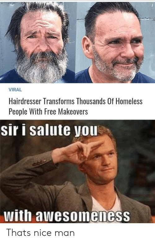 Nice Man: VIRAL  Hairdresser Transforms Thousands Of Homeless  People With Free Makeovers  sir i salute you  with awesoineness Thats nice man