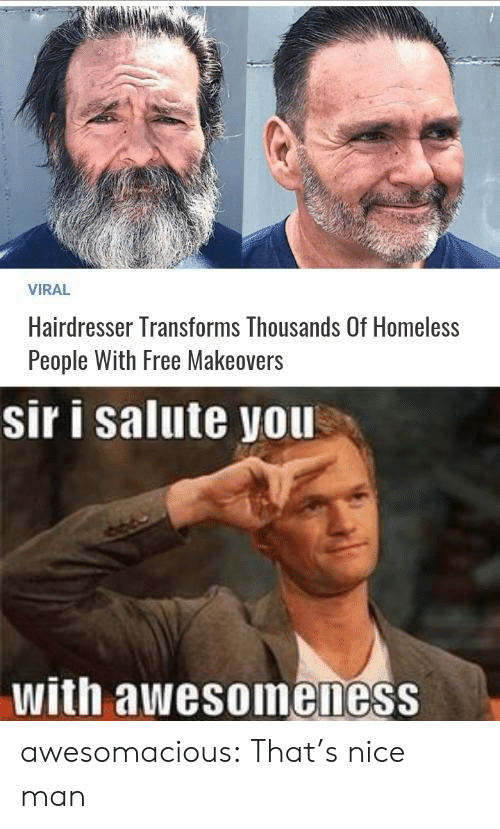 Nice Man: VIRAL  Hairdresser Transforms Thousands Of Homeless  People With Free Makeovers  sir i salute you  with awesoineness awesomacious:  That's nice man