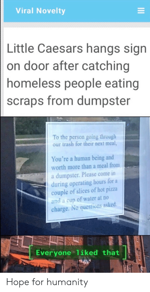 A Couple Of: Viral Novelty  Little Caesars hangs sign  on door after catching  homeless people eating  scraps from dumpster  To the person going through  our trash for their next meal,  You're a human being and  worth more than a meal from  a dumpster. Please come in  during operating hours for a  couple of slices of hot pizza  and a cup of water at no  charge. No questions asked.  Everyone 1iked that Hope for humanity